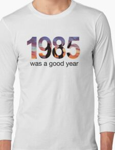 1985 WAS A GOOD YEAR Long Sleeve T-Shirt