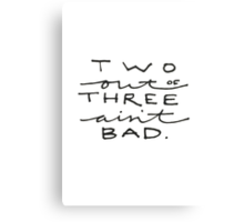 Two Out of Three Ain't Bad. Canvas Print
