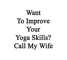 Want To Improve Your Yoga Skills? Call My Wife  Photographic Print