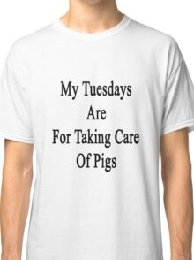 My Tuesdays Are For Taking Care Of Pigs  Classic T-Shirt