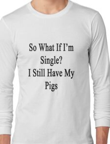 So What If I'm Single? I Still Love My Pigs  Long Sleeve T-Shirt