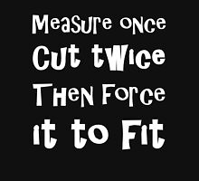Measure Once Cut Twice Then Force It To Fit Unisex T-Shirt