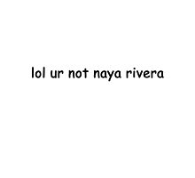 lol ur not naya rivera by urxanus
