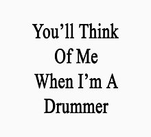 You'll Think Of Me When I'm A Drummer  Unisex T-Shirt