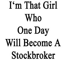 I'm That Girl Who One Day Will Become A Stockbroker  by supernova23