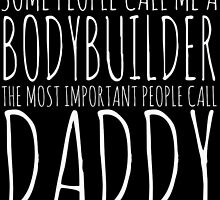 some people call me a bodybuilder but the most important call me daddy by teeshoppy