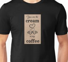 You Are The Cream In My Coffee Unisex T-Shirt