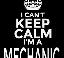 I CAN'T KEEP CALM I'M A MECHANIC by fancytees
