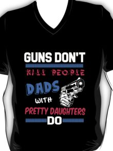 """""""Guns Don't Kill People Dads with Pretty Daughters"""" Collection #21000031 T-Shirt"""