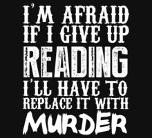 I'm Afraid If I Give Up Reading I'll Have To Replace It With Murder - Custom Tshirts by custom111