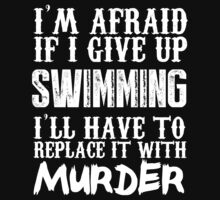 I'm Afraid If I Give Up Swimming I'll Have To Replace It With Murder - Custom Tshirts by custom111