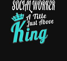 SOCIAL WORKER A Title Just Above King T-Shirt