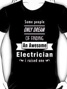 """""""Some People Only Dream of Finding An Awesome Electrician. I Raised One"""" Collection #710095 T-Shirt"""