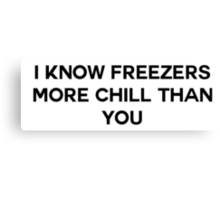 I know Freezers more chill than you Canvas Print