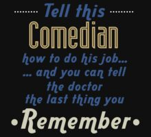 """Tell this Comedian how to do his job... and you can tell the doctor the last thing you remember"" Collection #720067 by mycraft"