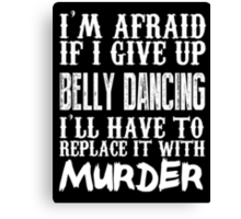 I'm Afraid If I Give Up Belly Dancing I'll Have To Replace It With Murder - TShirts & Hoodies Canvas Print