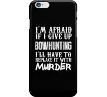 I'm Afraid If I Give Up Bowhunting I'll Have To Replace It With Murder - TShirts & Hoodies iPhone Case/Skin
