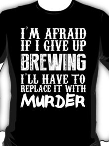 I'm Afraid If I Give Up Brewing I'll Have To Replace It With Murder - TShirts & Hoodies T-Shirt