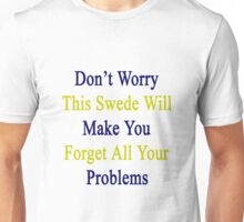 Don't Worry This Swede Will Make You Forget All Your Problems  Unisex T-Shirt