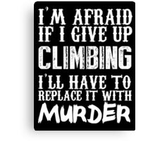 I'm Afraid If I Give Up Climbing I'll Have To Replace It With Murder - TShirts & Hoodies Canvas Print