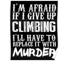 I'm Afraid If I Give Up Climbing I'll Have To Replace It With Murder - TShirts & Hoodies Poster