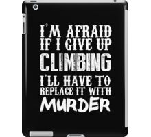 I'm Afraid If I Give Up Climbing I'll Have To Replace It With Murder - TShirts & Hoodies iPad Case/Skin