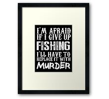 I'm Afraid If I Give Up Fishing I'll Have To Replace It With Murder - TShirts & Hoodies Framed Print