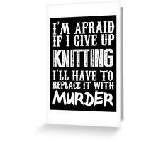 I'm Afraid If I Give Up Knitting I'll Have To Replace It With Murder - TShirts & Hoodies Greeting Card