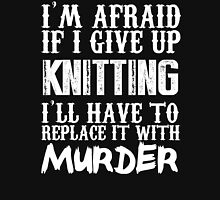 I'm Afraid If I Give Up Knitting I'll Have To Replace It With Murder - TShirts & Hoodies T-Shirt