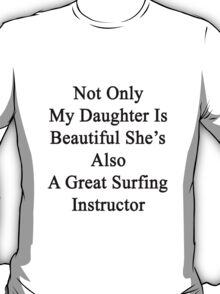 Not Only My Daughter Is Beautiful She's Also A Great Surfing Instructor  T-Shirt