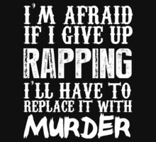 I'm Afraid If I Give Up Rapping I'll Have To Replace It With Murder - TShirts & Hoodies by funnyshirts2015