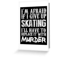 I'm Afraid If I Give Up Skating I'll Have To Replace It With Murder - TShirts & Hoodies Greeting Card