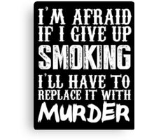 I'm Afraid If I Give Up Smoking I'll Have To Replace It With Murder - TShirts & Hoodies Canvas Print