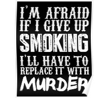 I'm Afraid If I Give Up Smoking I'll Have To Replace It With Murder - TShirts & Hoodies Poster