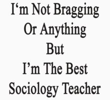 I'm Not Bragging Or Anything But I'm The Best Sociology Teacher  by supernova23