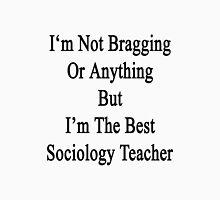 I'm Not Bragging Or Anything But I'm The Best Sociology Teacher  Unisex T-Shirt