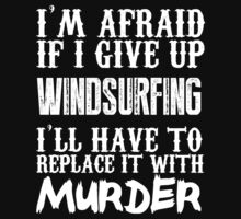 I'm Afraid If I Give Up Windsurfing I'll Have To Replace It With Murder - TShirts & Hoodies by funnyshirts2015
