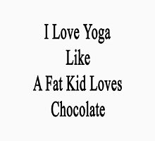 I Love Yoga Like A Fat Kid Loves Chocolate  Unisex T-Shirt