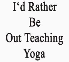 I'd Rather Be Out Teaching Yoga  by supernova23
