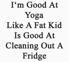 I'm Good At Yoga Like A Fat Kid Is Good At Cleaning Out A Fridge  by supernova23