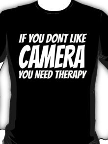 IF YOU DONT LIKE CAMERA YOU NEED THERAPY T-Shirt