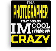I'M A PHOTOGRAPHER THAT MEANS IM COOL COLLECTED PASSIONATE CRAZY Canvas Print