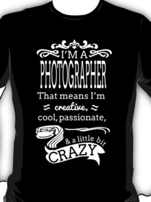 I'M A PHOTOGRAPHER THAT MEANS I'M CREATIVE COOL PASSIONATE & A LITTLE BIT CRAZY T-Shirt
