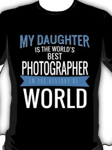 MY DAUGHTER IS THE WORLD'S BEST PHOTOGRAPHER IN THE HISTORY OF WORLD T-Shirt