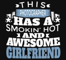 THIS PHOTOGRAPHER HAS A SMOKIN' HOT AND AWESOME GIRLFRIEND T-Shirt