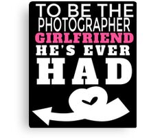 TO BE THE PHOTOGRAPHER GIRLFRIEND HE'S  EVER HAD Canvas Print