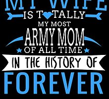 MY WIFE IS TOTALLY MY MOST ARMY MOM OF ALL TIME IN THE HISTORY OF FOREVER by birthdaytees