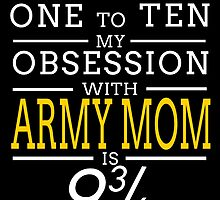 ON A SCALE OF ONE TO TEN MY OBSESSION WITH ARMY MOM IS by birthdaytees