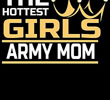 THE HOTTEST GIRLS ARMY MOM by birthdaytees