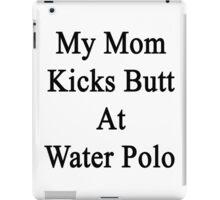 My Mom Kicks Butt At Water Polo  iPad Case/Skin
